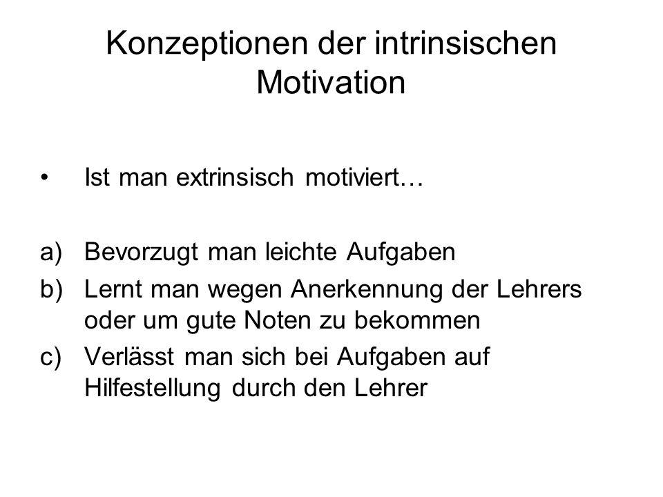 Konzeptionen der intrinsischen Motivation Ist man extrinsisch motiviert… a)Bevorzugt man leichte Aufgaben b)Lernt man wegen Anerkennung der Lehrers od