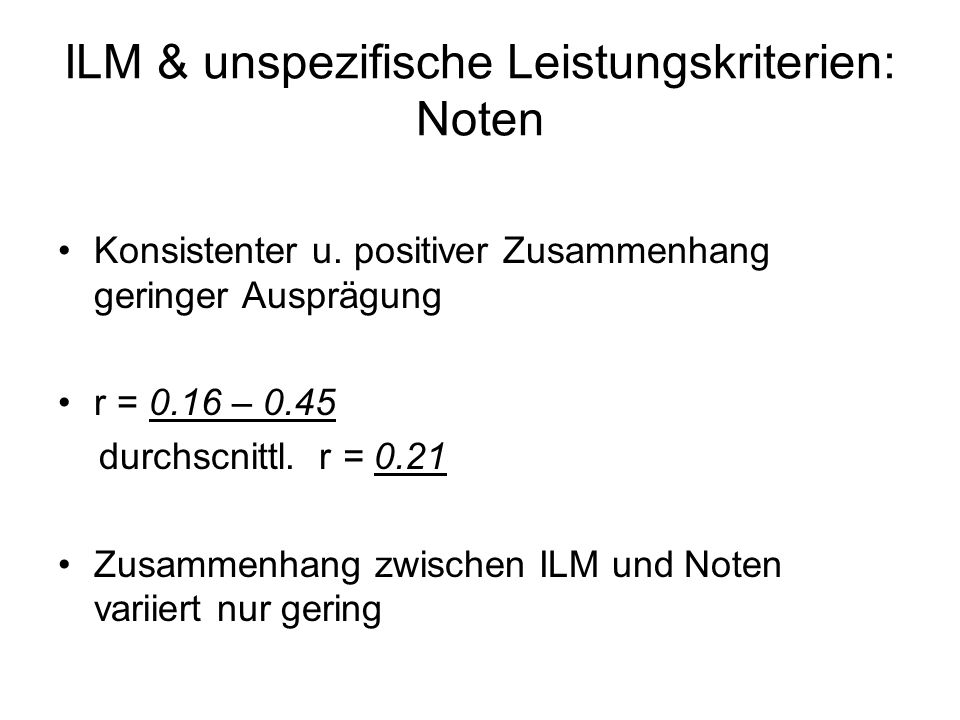 ILM & unspezifische Leistungskriterien: Noten Konsistenter u. positiver Zusammenhang geringer Ausprägung r = 0.16 – 0.45 durchscnittl. r = 0.21 Zusamm