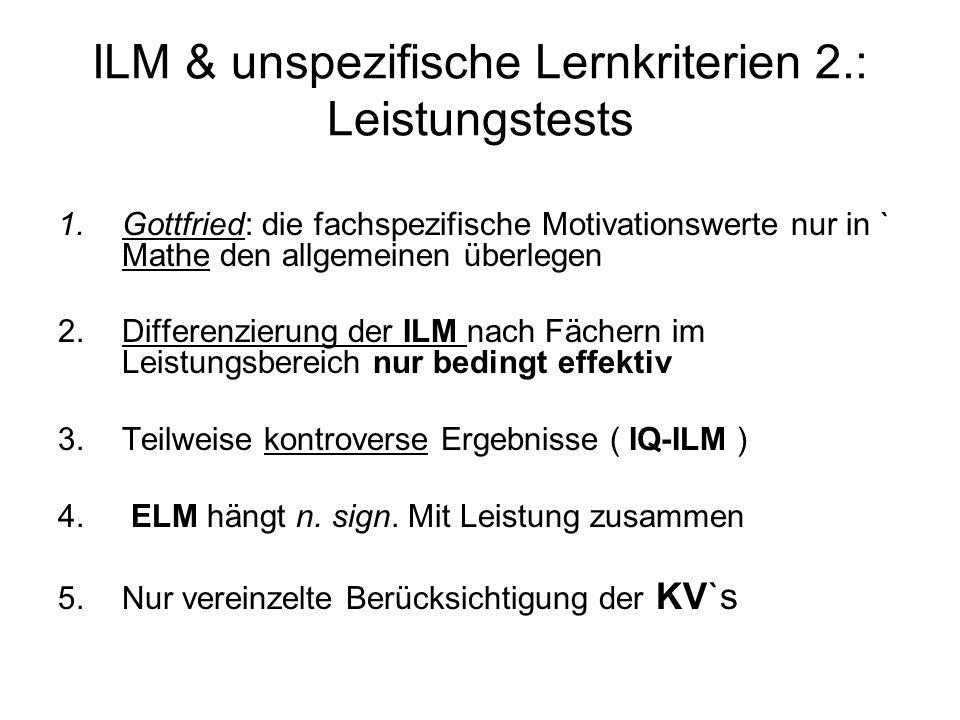 ILM & unspezifische Lernkriterien 2.: Leistungstests 1.Gottfried: die fachspezifische Motivationswerte nur in ` Mathe den allgemeinen überlegen 2.Diff