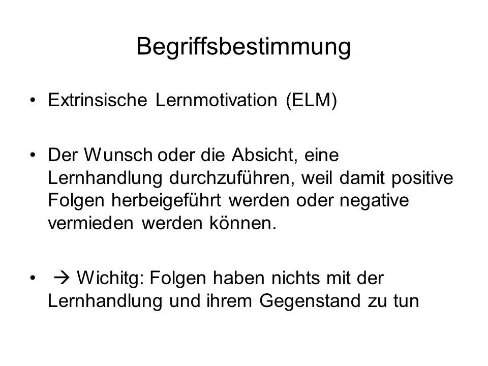 Begriffsbestimmung Extrinsische Lernmotivation (ELM) Der Wunsch oder die Absicht, eine Lernhandlung durchzuführen, weil damit positive Folgen herbeige