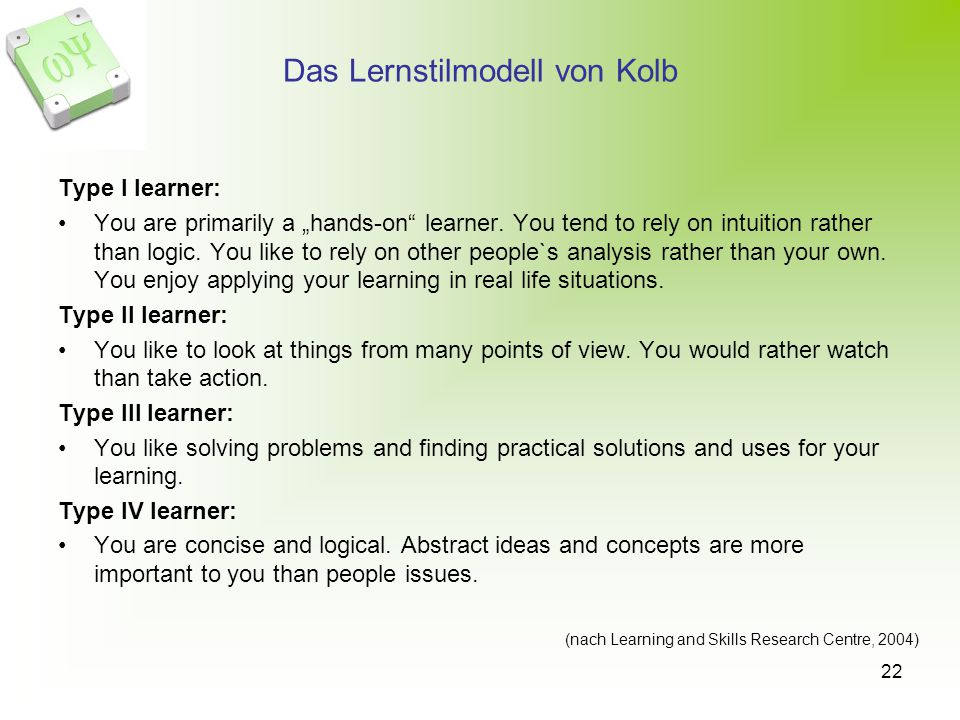 22 Das Lernstilmodell von Kolb Type I learner: You are primarily a hands-on learner. You tend to rely on intuition rather than logic. You like to rely