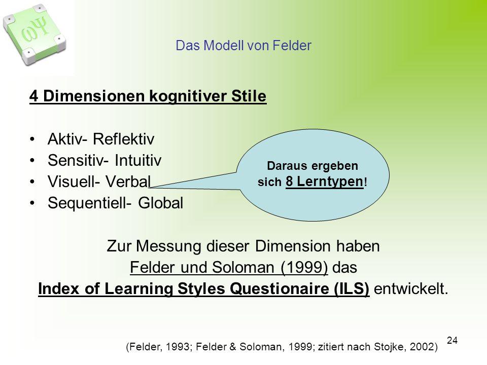 24 Das Modell von Felder 4 Dimensionen kognitiver Stile Aktiv- Reflektiv Sensitiv- Intuitiv Visuell- Verbal Sequentiell- Global Zur Messung dieser Dimension haben Felder und Soloman (1999) das Index of Learning Styles Questionaire (ILS) entwickelt.