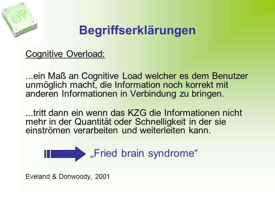 Begriffserklärungen Cognitive Overload:...ein Maß an Cognitive Load welcher es dem Benutzer unmöglich macht, die Information noch korrekt mit anderen Informationen in Verbindung zu bringen....tritt dann ein wenn das KZG die Informationen nicht mehr in der Quantität oder Schnelligkeit in der sie einströmen verarbeiten und weiterleiten kann.