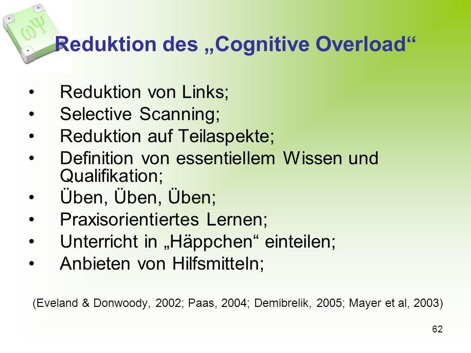 62 Reduktion des Cognitive Overload Reduktion von Links; Selective Scanning; Reduktion auf Teilaspekte; Definition von essentiellem Wissen und Qualifikation; Üben, Üben, Üben; Praxisorientiertes Lernen; Unterricht in Häppchen einteilen; Anbieten von Hilfsmitteln; (Eveland & Donwoody, 2002; Paas, 2004; Demibrelik, 2005; Mayer et al, 2003)
