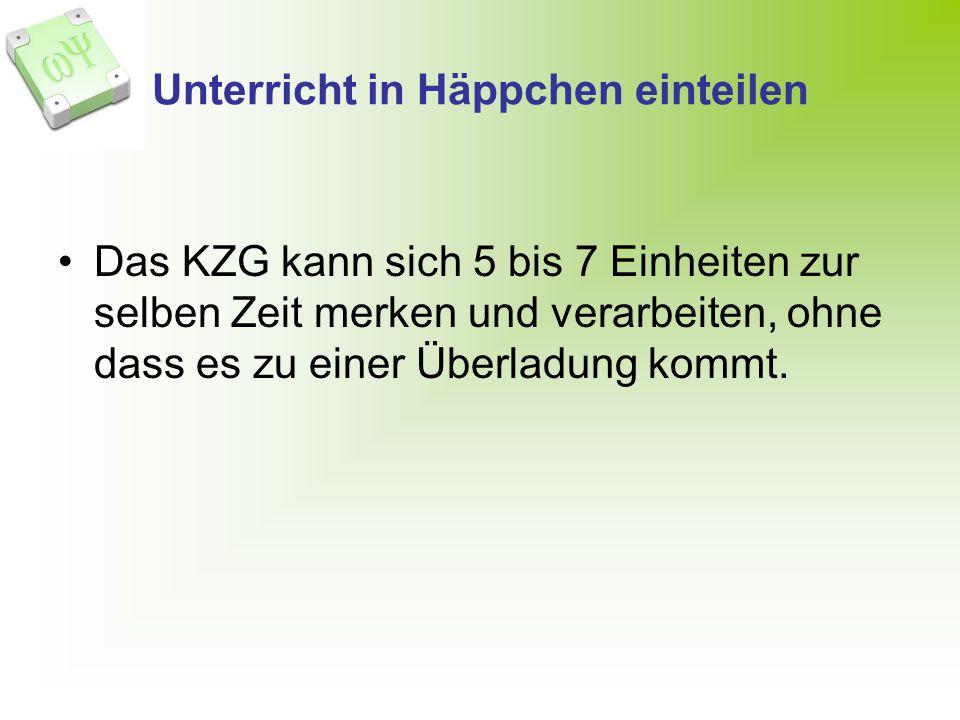 Unterricht in Häppchen einteilen Das KZG kann sich 5 bis 7 Einheiten zur selben Zeit merken und verarbeiten, ohne dass es zu einer Überladung kommt.