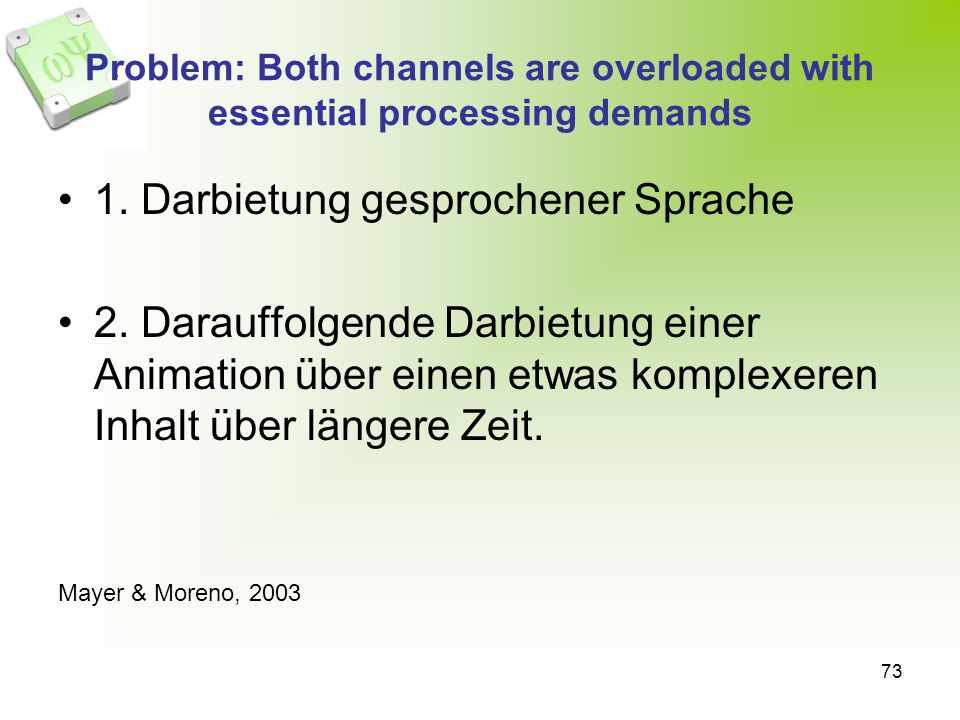 73 Problem: Both channels are overloaded with essential processing demands 1. Darbietung gesprochener Sprache 2. Darauffolgende Darbietung einer Anima