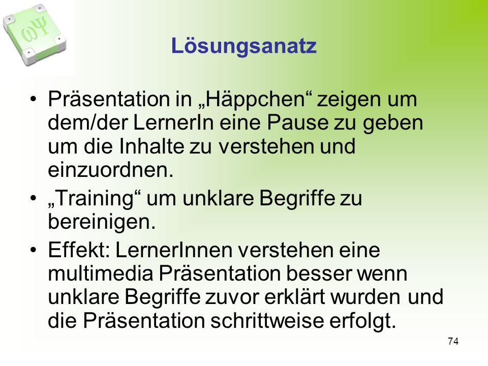 74 Lösungsanatz Präsentation in Häppchen zeigen um dem/der LernerIn eine Pause zu geben um die Inhalte zu verstehen und einzuordnen. Training um unkla