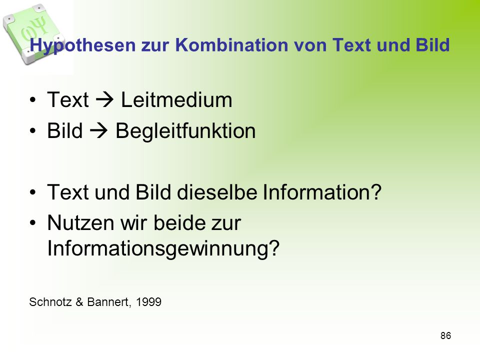 86 Hypothesen zur Kombination von Text und Bild Text Leitmedium Bild Begleitfunktion Text und Bild dieselbe Information? Nutzen wir beide zur Informat