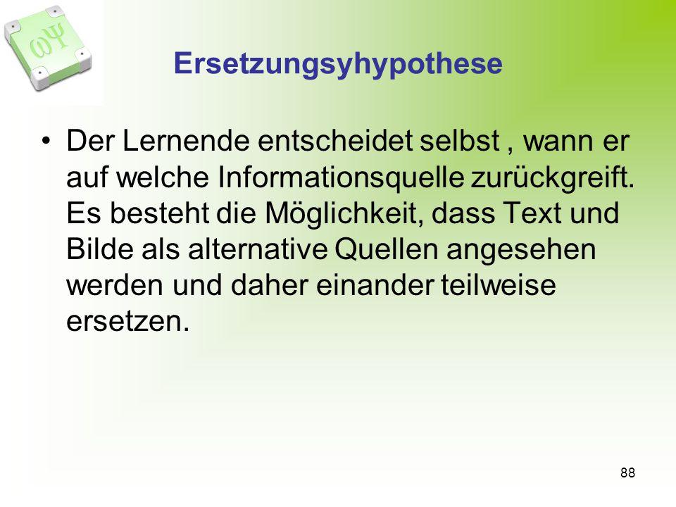 88 Ersetzungsyhypothese Der Lernende entscheidet selbst, wann er auf welche Informationsquelle zurückgreift. Es besteht die Möglichkeit, dass Text und
