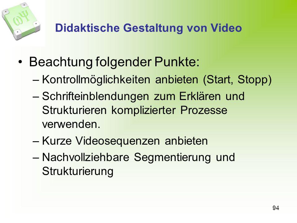 94 Didaktische Gestaltung von Video Beachtung folgender Punkte: –Kontrollmöglichkeiten anbieten (Start, Stopp) –Schrifteinblendungen zum Erklären und Strukturieren komplizierter Prozesse verwenden.
