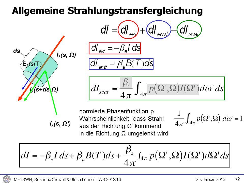 25. Januar 2013 METSWN, Susanne Crewell & Ulrich Löhnert, WS 2012/13 Allgemeine Strahlungstransfergleichung ds I λ (s, Ω) I λ (s+ds,Ω) I λ (s, Ω) B λ