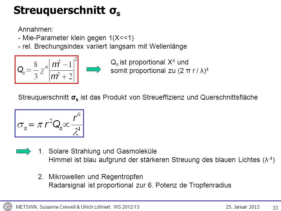 25. Januar 2013 METSWN, Susanne Crewell & Ulrich Löhnert, WS 2012/13 Streuquerschnitt σ s 33 Q s ist proportional X 4 und somit proportional zu (2 π r