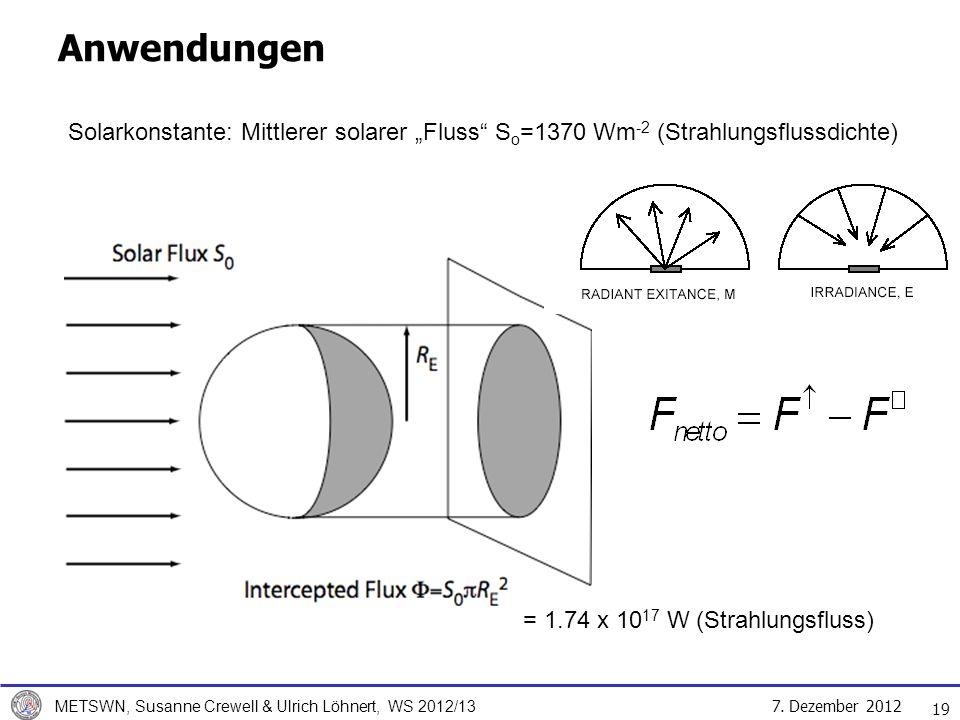 7. Dezember 2012 METSWN, Susanne Crewell & Ulrich Löhnert, WS 2012/13 19 Anwendungen Solarkonstante: Mittlerer solarer Fluss S o =1370 Wm -2 (Strahlun