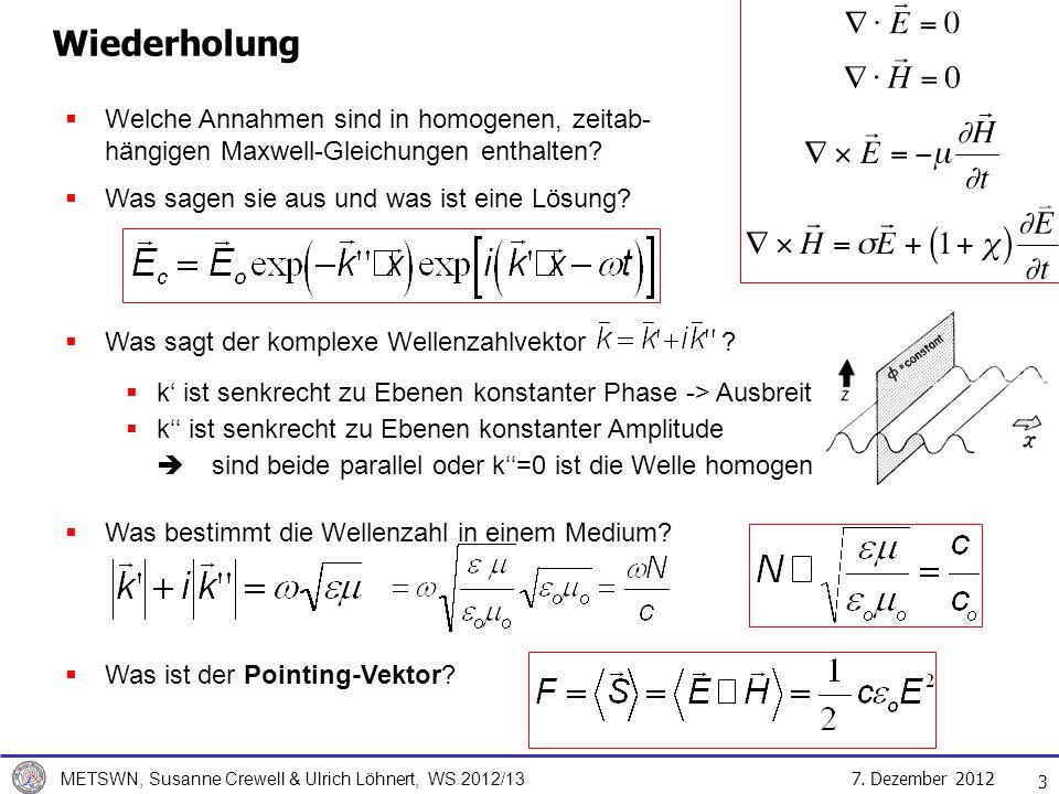 7. Dezember 2012 METSWN, Susanne Crewell & Ulrich Löhnert, WS 2012/13 3 Wiederholung Welche Annahmen sind in homogenen, zeitab- hängigen Maxwell-Gleic