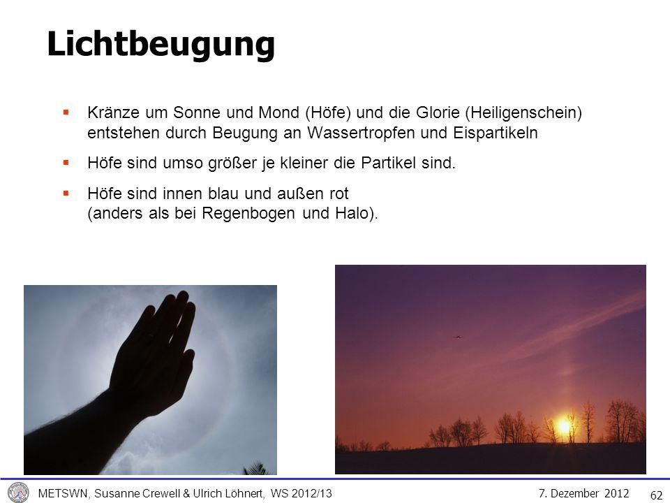 7. Dezember 2012 METSWN, Susanne Crewell & Ulrich Löhnert, WS 2012/13 Lichtbeugung Kränze um Sonne und Mond (Höfe) und die Glorie (Heiligenschein) ent