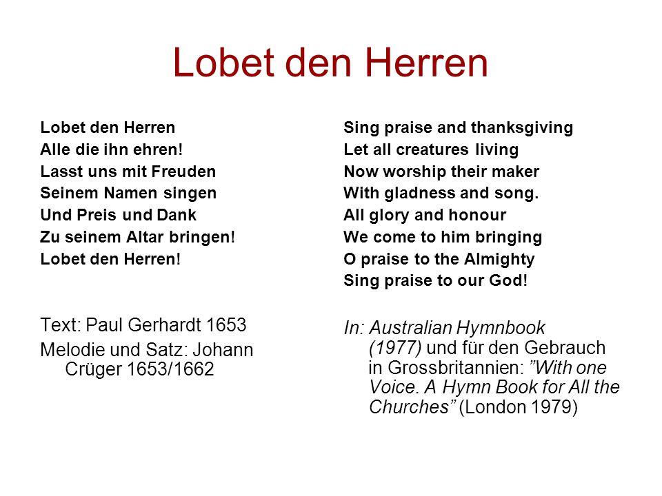 Lobet den Herren Alle die ihn ehren! Lasst uns mit Freuden Seinem Namen singen Und Preis und Dank Zu seinem Altar bringen! Lobet den Herren! Text: Pau