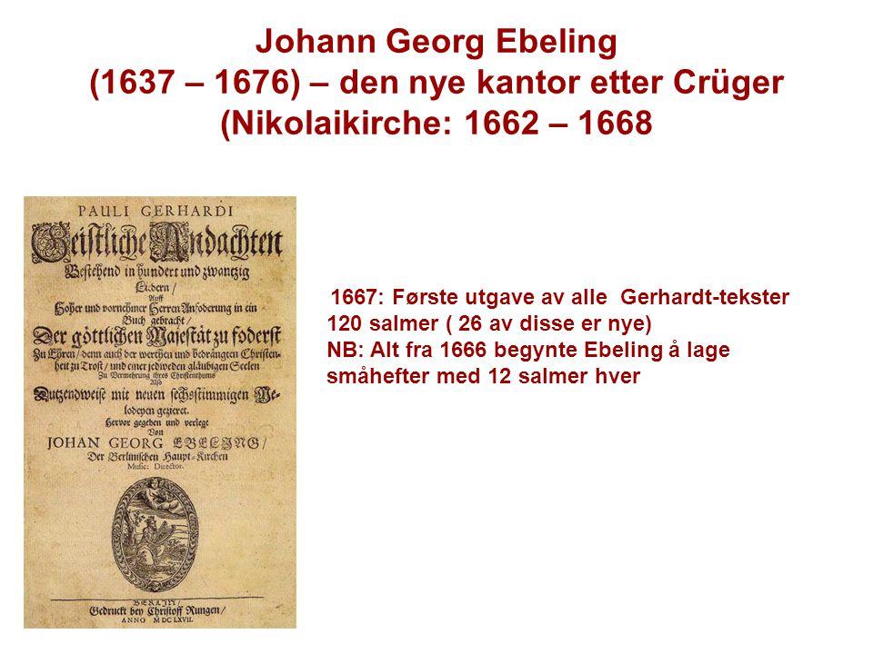 1667: Første utgave av alle Gerhardt-tekster 120 salmer ( 26 av disse er nye) NB: Alt fra 1666 begynte Ebeling å lage småhefter med 12 salmer hver Joh