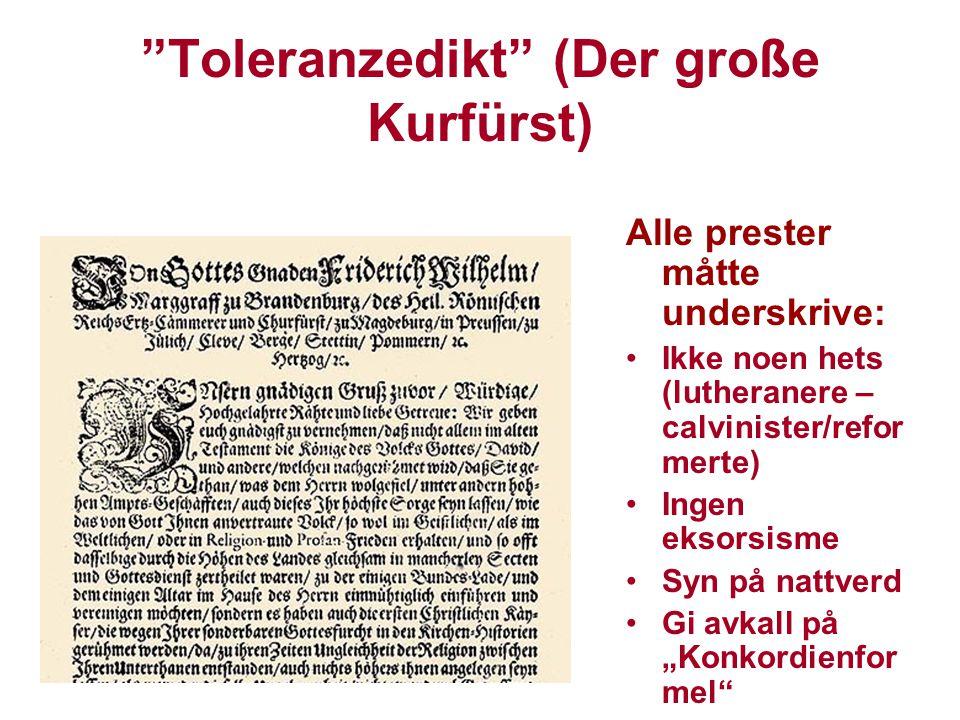 Toleranzedikt (Der große Kurfürst) Alle prester måtte underskrive: Ikke noen hets (lutheranere – calvinister/refor merte) Ingen eksorsisme Syn på natt