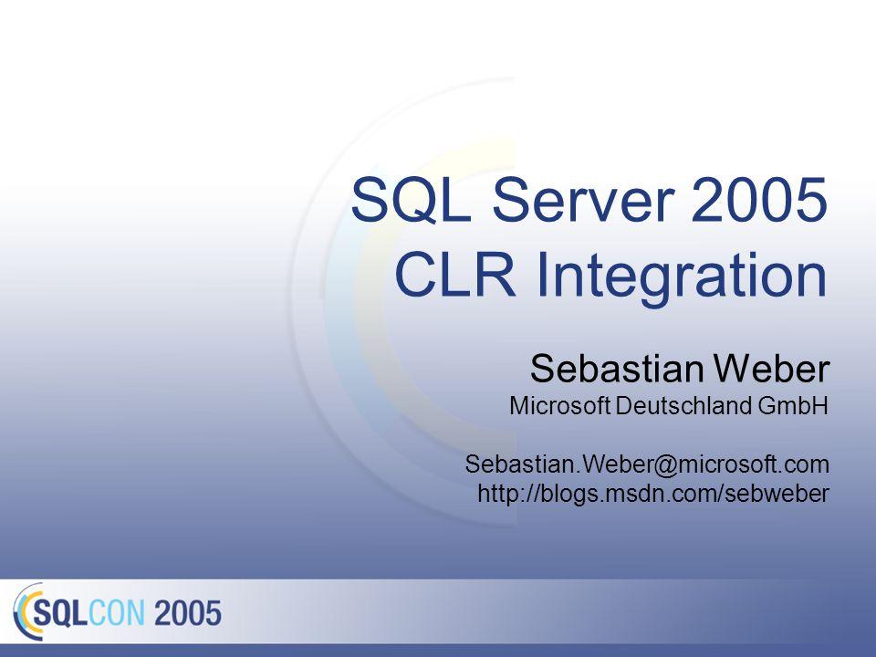 SQL Server 2005 CLR Integration Sebastian Weber Microsoft Deutschland GmbH Sebastian.Weber@microsoft.com http://blogs.msdn.com/sebweber