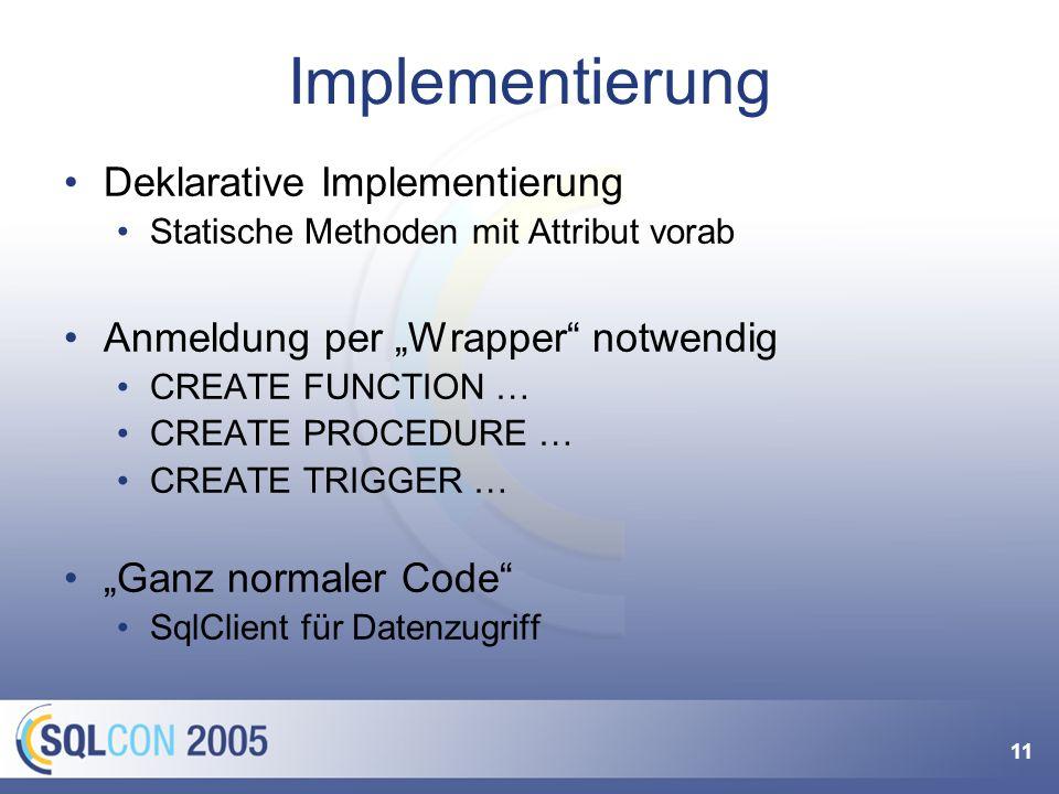 11 Implementierung Deklarative Implementierung Statische Methoden mit Attribut vorab Anmeldung per Wrapper notwendig CREATE FUNCTION … CREATE PROCEDURE … CREATE TRIGGER … Ganz normaler Code SqlClient für Datenzugriff