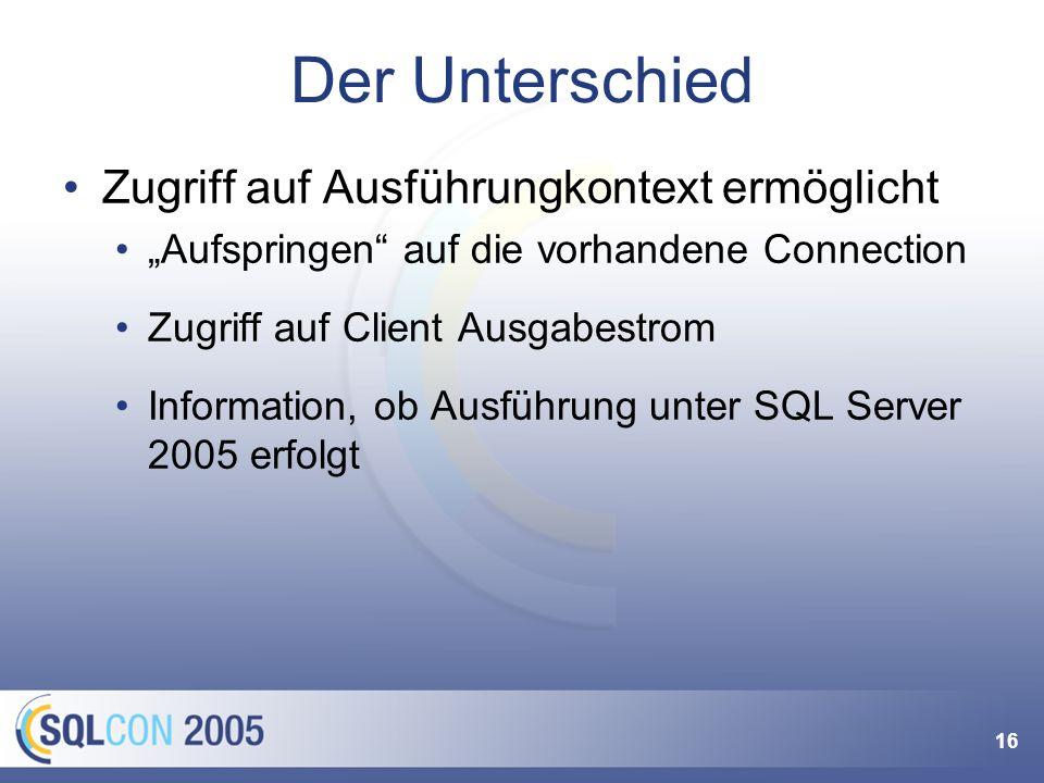 16 Der Unterschied Zugriff auf Ausführungkontext ermöglicht Aufspringen auf die vorhandene Connection Zugriff auf Client Ausgabestrom Information, ob Ausführung unter SQL Server 2005 erfolgt