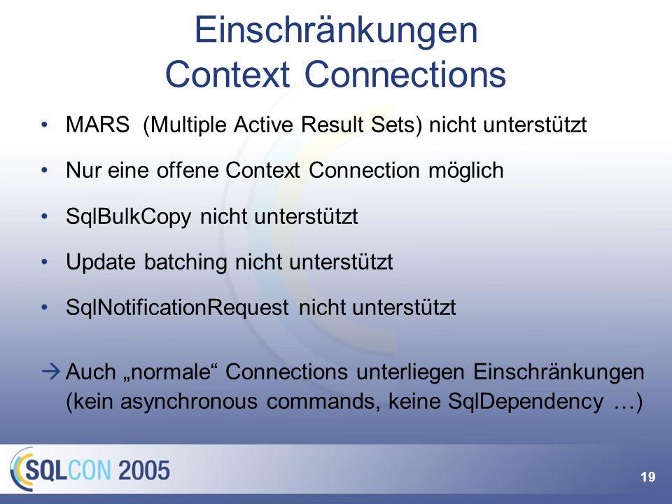 19 Einschränkungen Context Connections MARS (Multiple Active Result Sets) nicht unterstützt Nur eine offene Context Connection möglich SqlBulkCopy nicht unterstützt Update batching nicht unterstützt SqlNotificationRequest nicht unterstützt Auch normale Connections unterliegen Einschränkungen (kein asynchronous commands, keine SqlDependency …)