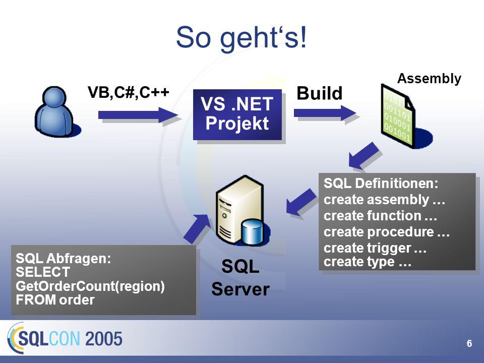 6 So gehts! SQL Abfragen: SELECT GetOrderCount(region) FROM order VS.NET Projekt VB,C#,C++ Build SQL Server SQL Definitionen: create assembly … create