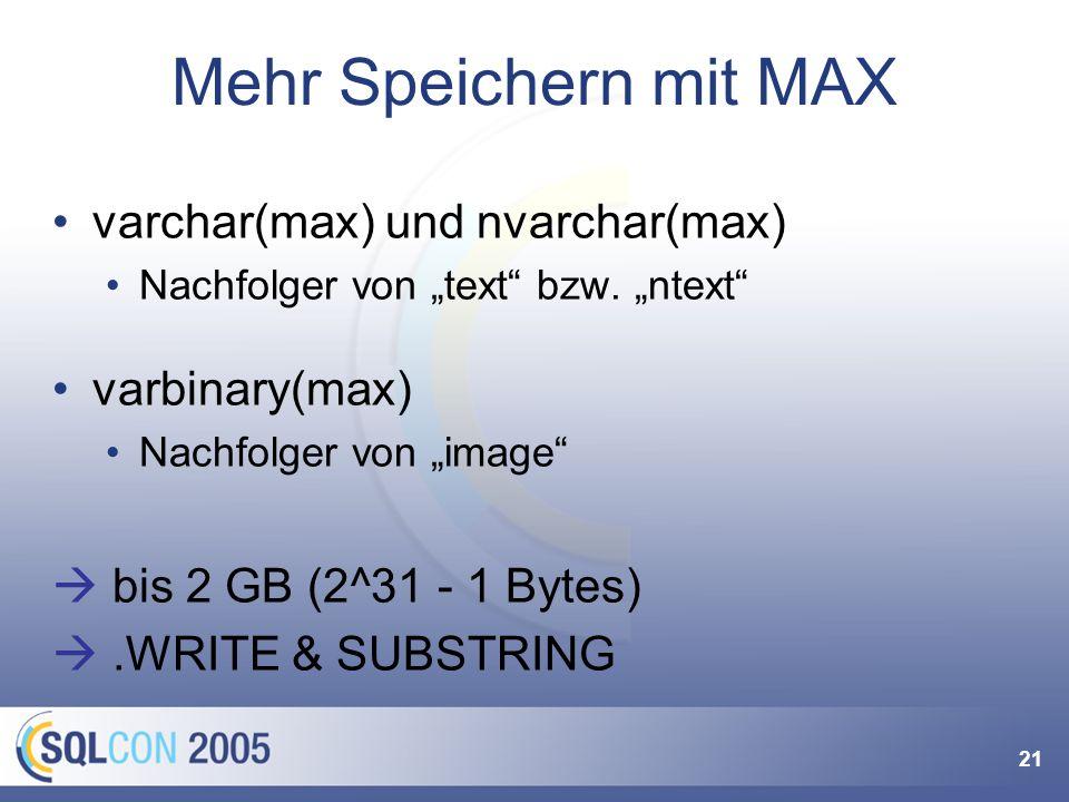21 Mehr Speichern mit MAX varchar(max) und nvarchar(max) Nachfolger von text bzw. ntext varbinary(max) Nachfolger von image bis 2 GB (2^31 - 1 Bytes).