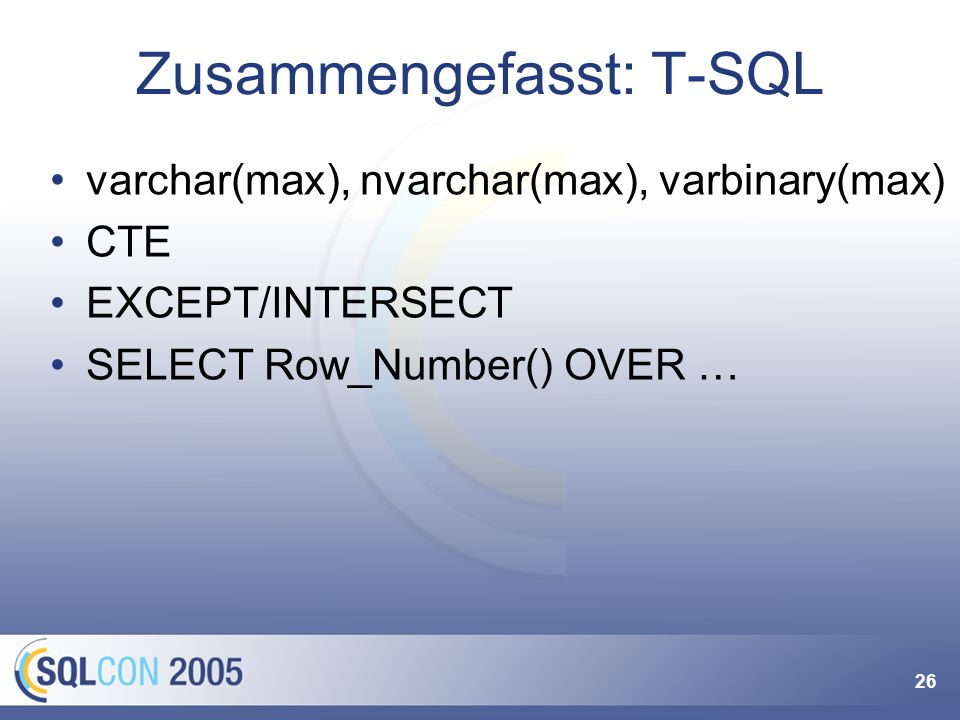 26 Zusammengefasst: T-SQL varchar(max), nvarchar(max), varbinary(max) CTE EXCEPT/INTERSECT SELECT Row_Number() OVER …