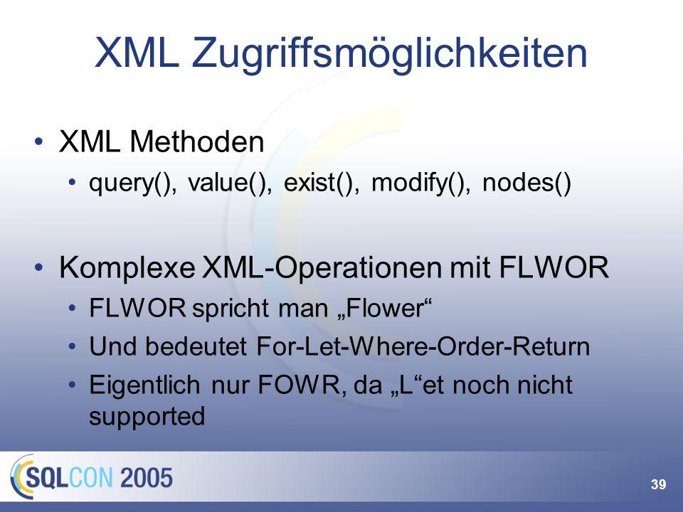 39 XML Zugriffsmöglichkeiten XML Methoden query(), value(), exist(), modify(), nodes() Komplexe XML-Operationen mit FLWOR FLWOR spricht man Flower Und