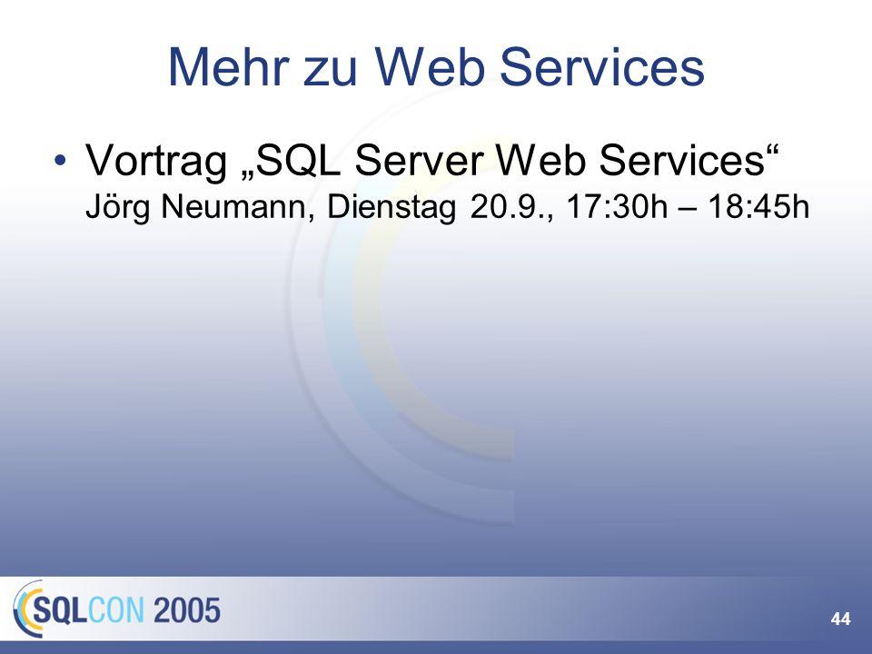 44 Mehr zu Web Services Vortrag SQL Server Web Services Jörg Neumann, Dienstag 20.9., 17:30h – 18:45h