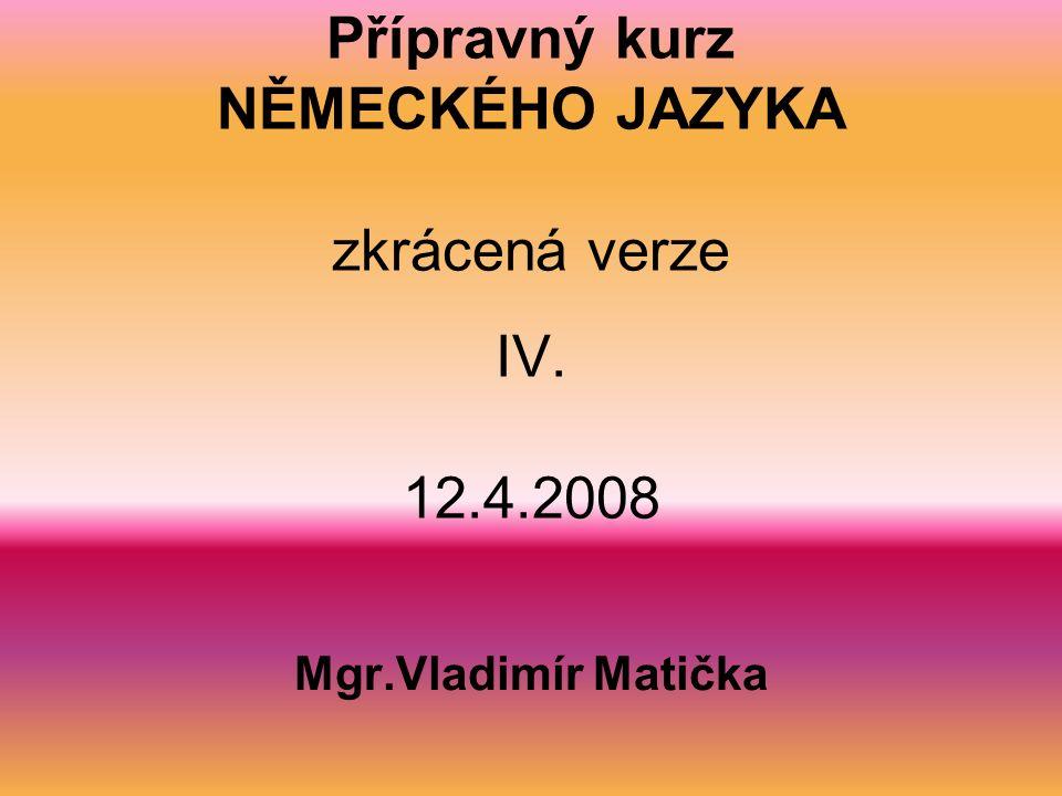 Přípravný kurz NĚMECKÉHO JAZYKA zkrácená verze IV. 12.4.2008 Mgr.Vladimír Matička