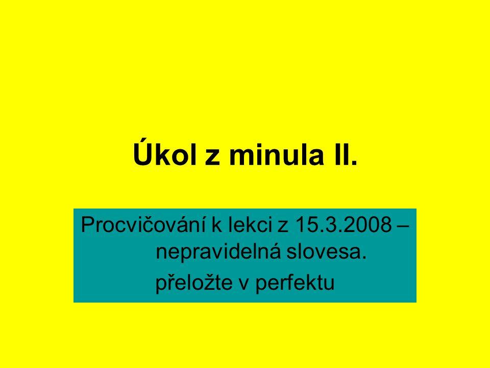 Úkol z minula II. Procvičování k lekci z 15.3.2008 – nepravidelná slovesa. přeložte v perfektu
