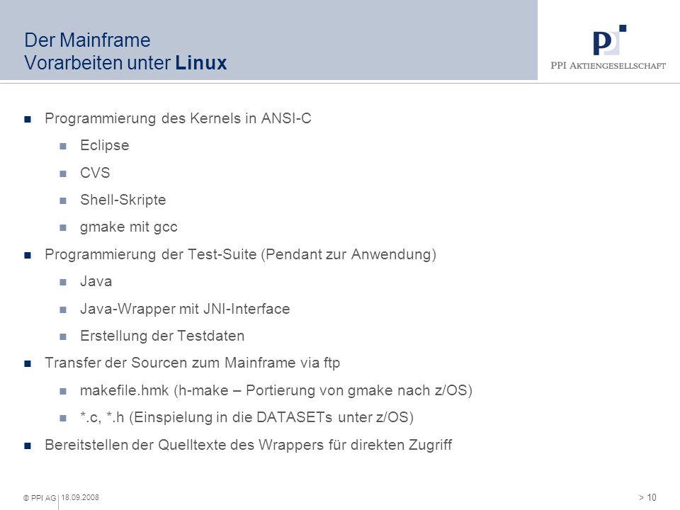 > 10 © PPI AG 18.09.2008 Der Mainframe Vorarbeiten unter Linux Programmierung des Kernels in ANSI-C Eclipse CVS Shell-Skripte gmake mit gcc Programmie