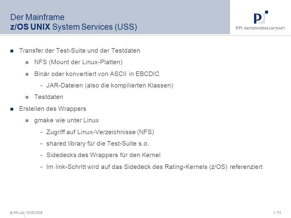 > 11 © PPI AG 18.09.2008 Der Mainframe z/OS UNIX System Services (USS) Transfer der Test-Suite und der Testdaten NFS (Mount der Linux-Platten) Binär o