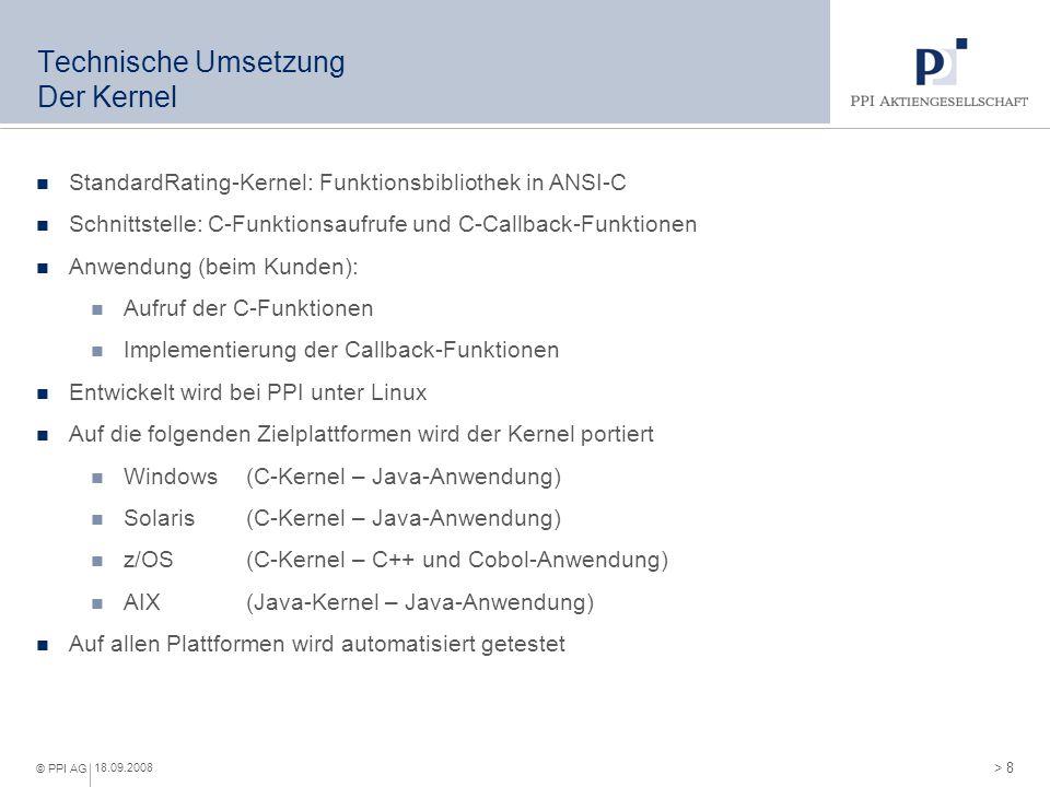 > 8 © PPI AG 18.09.2008 Technische Umsetzung Der Kernel StandardRating-Kernel: Funktionsbibliothek in ANSI-C Schnittstelle: C-Funktionsaufrufe und C-C