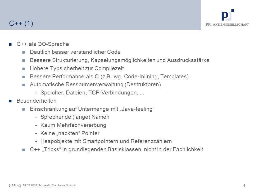4 18.09.2008 Hanseatic Mainframe Summit © PPI AG C++ (1) C++ als OO-Sprache Deutlich besser verständlicher Code Bessere Strukturierung, Kapselungsmögl
