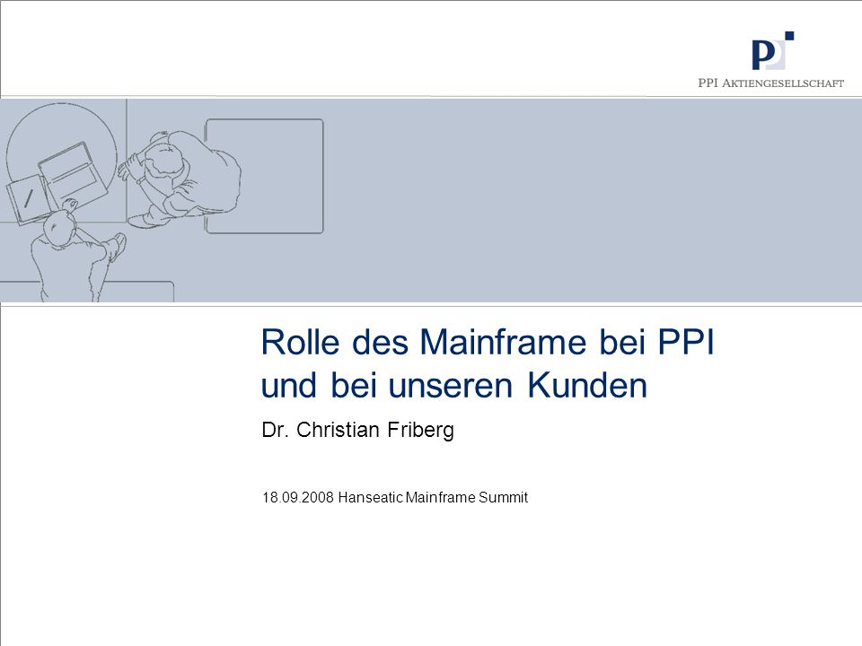 18.09.2008 Hanseatic Mainframe Summit Rolle des Mainframe bei PPI und bei unseren Kunden Dr. Christian Friberg