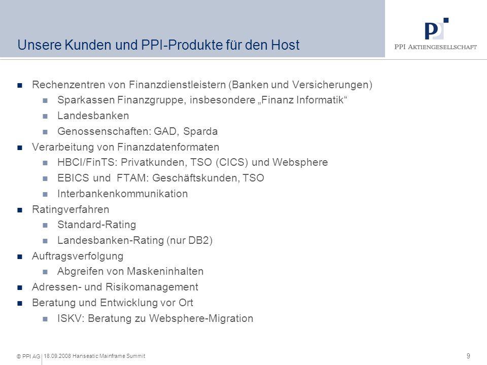9 18.09.2008 Hanseatic Mainframe Summit © PPI AG Unsere Kunden und PPI-Produkte für den Host Rechenzentren von Finanzdienstleistern (Banken und Versic