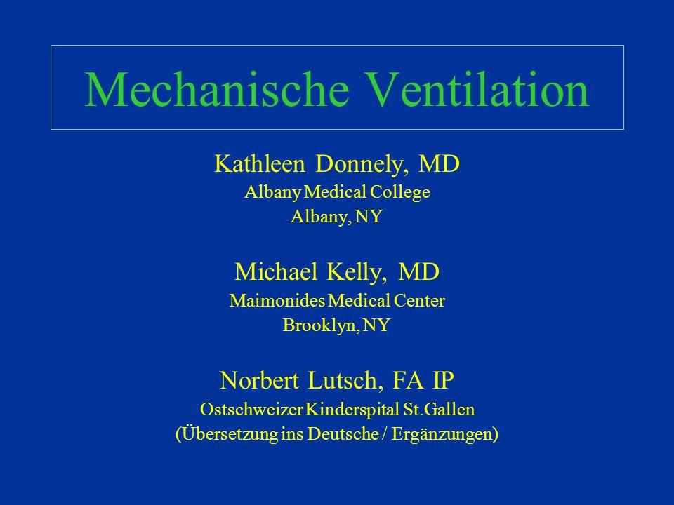 Mechanische Ventilation Kathleen Donnely, MD Albany Medical College Albany, NY Michael Kelly, MD Maimonides Medical Center Brooklyn, NY Norbert Lutsch, FA IP Ostschweizer Kinderspital St.Gallen (Übersetzung ins Deutsche / Ergänzungen)