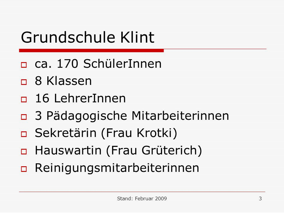 Stand: Februar 20093 Grundschule Klint ca. 170 SchülerInnen 8 Klassen 16 LehrerInnen 3 Pädagogische Mitarbeiterinnen Sekretärin (Frau Krotki) Hauswart