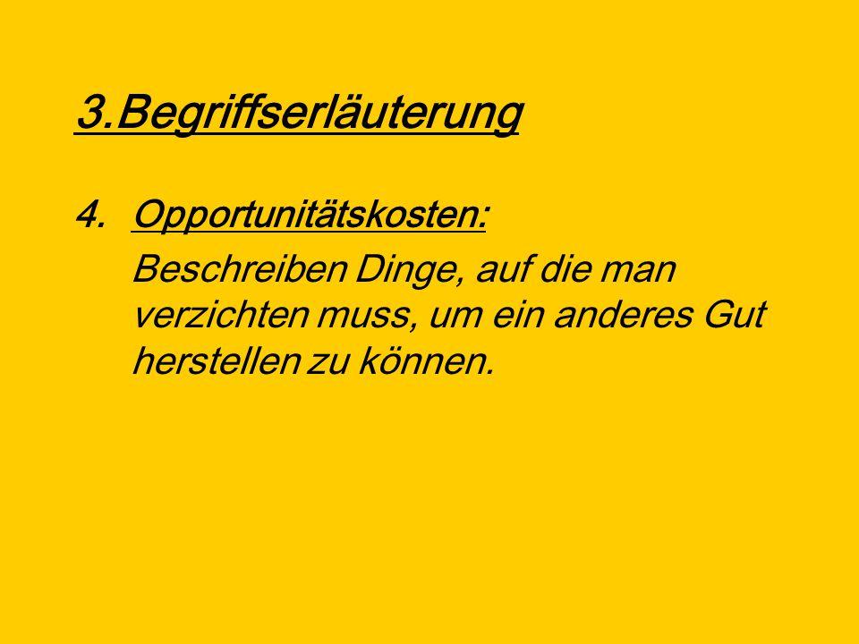 3.Begriffserläuterung 4.Opportunitätskosten: Beschreiben Dinge, auf die man verzichten muss, um ein anderes Gut herstellen zu können.