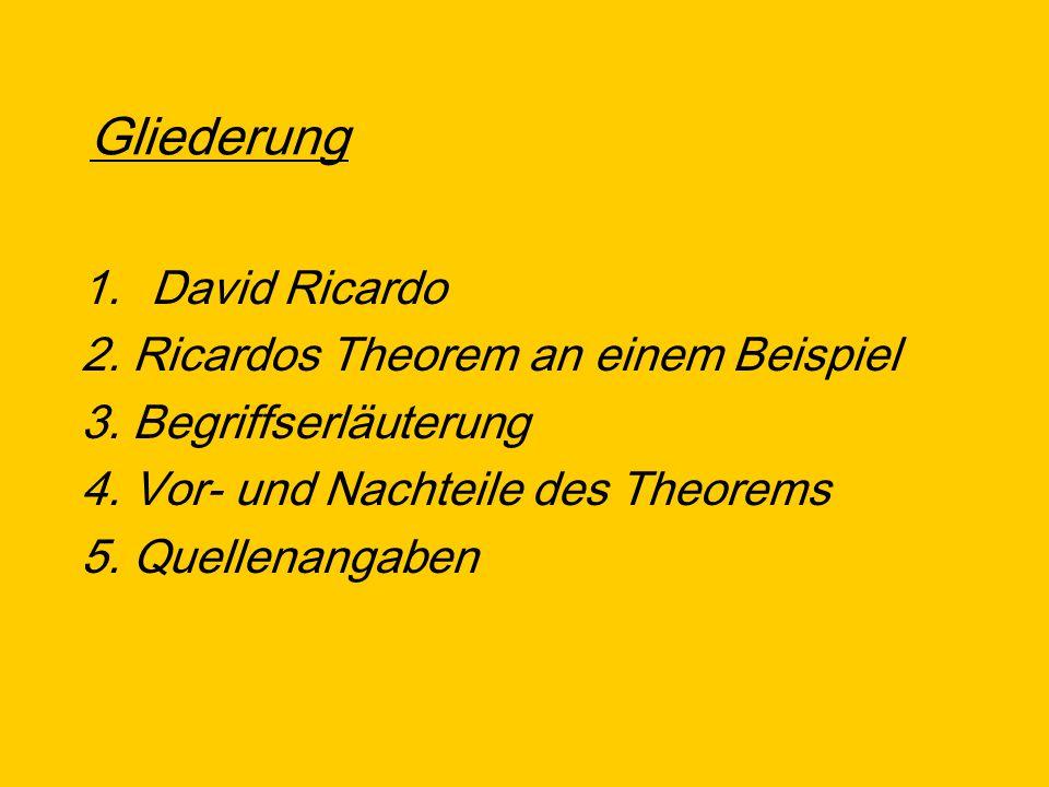 Gliederung 1.David Ricardo 2. Ricardos Theorem an einem Beispiel 3. Begriffserläuterung 4. Vor- und Nachteile des Theorems 5. Quellenangaben