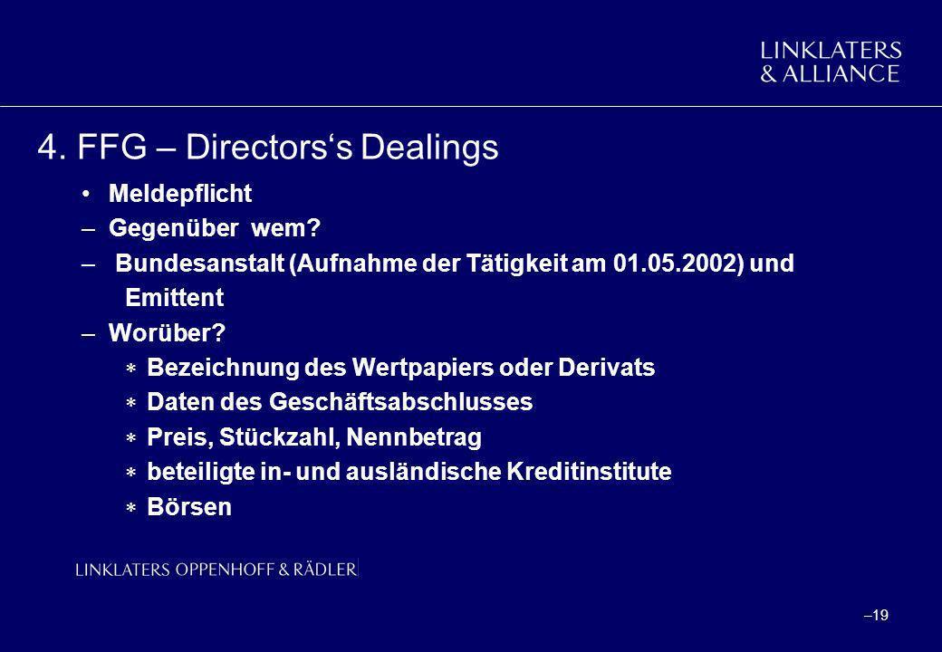 –19 4. FFG – Directorss Dealings Meldepflicht –Gegenüber wem? – Bundesanstalt (Aufnahme der Tätigkeit am 01.05.2002) und Emittent –Worüber? Bezeichnun