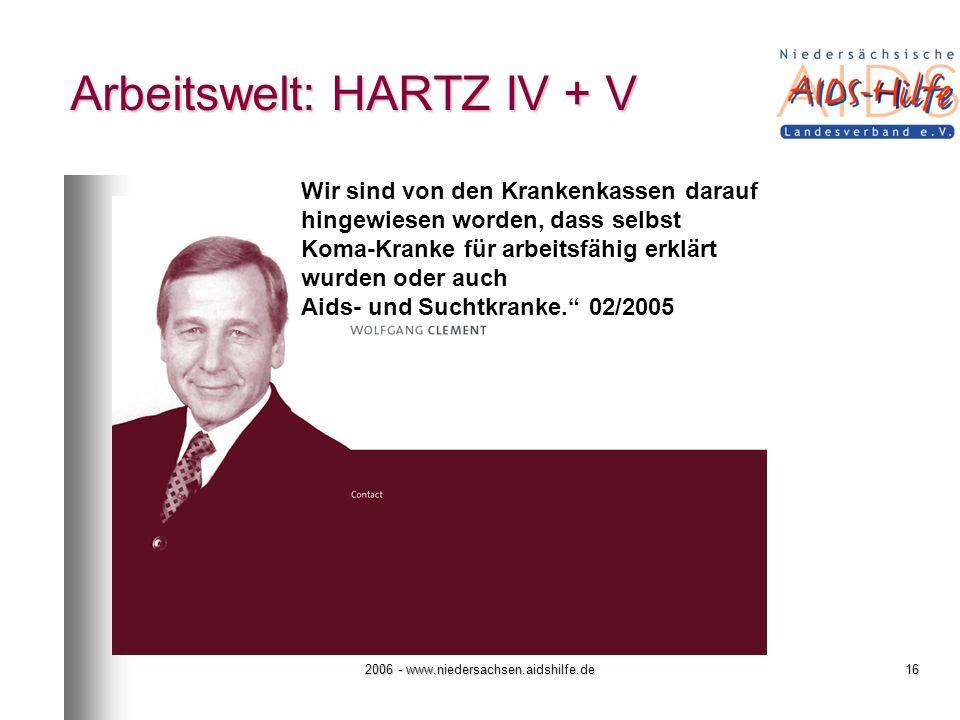 2006 - www.niedersachsen.aidshilfe.de16 Arbeitswelt: HARTZ IV + V Wir sind von den Krankenkassen darauf hingewiesen worden, dass selbst Koma-Kranke für arbeitsfähig erklärt wurden oder auch Aids- und Suchtkranke.
