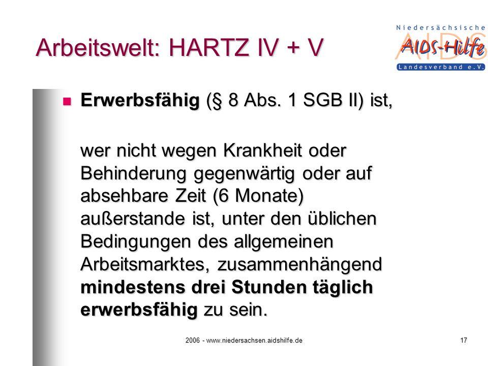 2006 - www.niedersachsen.aidshilfe.de17 Arbeitswelt: HARTZ IV + V Erwerbsfähig (§ 8 Abs. 1 SGB II) ist, Erwerbsfähig (§ 8 Abs. 1 SGB II) ist, wer nich