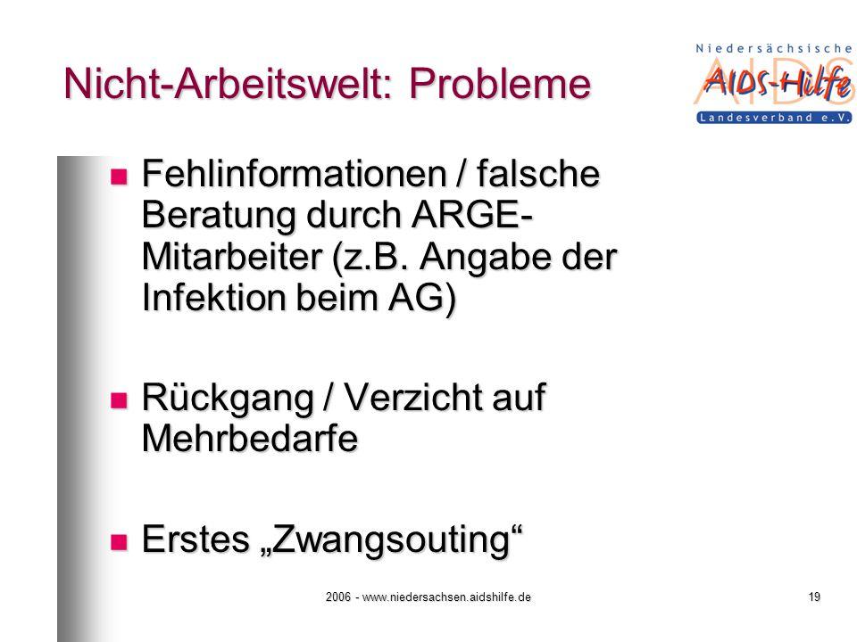 2006 - www.niedersachsen.aidshilfe.de19 Nicht-Arbeitswelt: Probleme Fehlinformationen / falsche Beratung durch ARGE- Mitarbeiter (z.B. Angabe der Infe