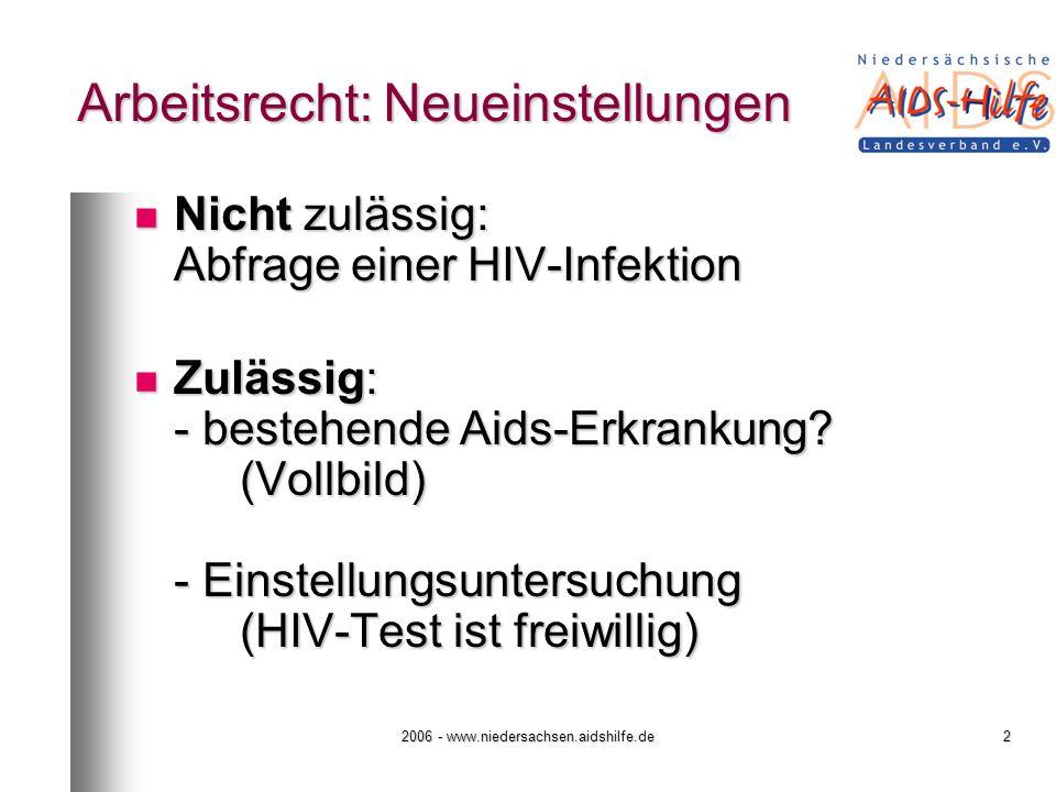 2006 - www.niedersachsen.aidshilfe.de2 Arbeitsrecht: Neueinstellungen Nicht zulässig: Abfrage einer HIV-Infektion Nicht zulässig: Abfrage einer HIV-Infektion Zulässig: - bestehende Aids-Erkrankung.