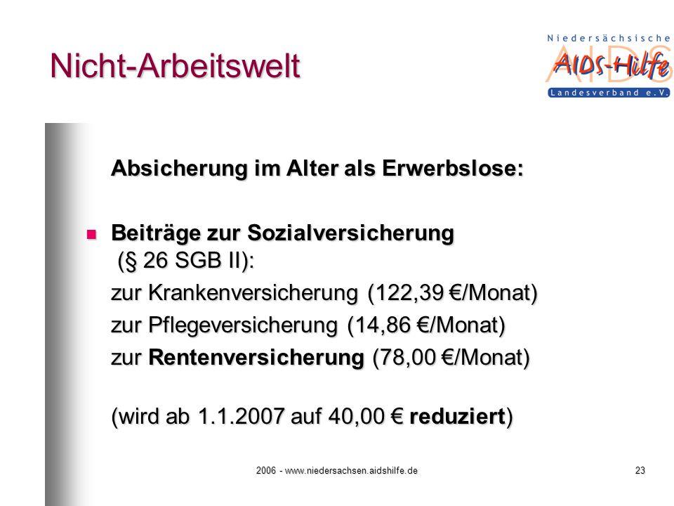 2006 - www.niedersachsen.aidshilfe.de23 Nicht-Arbeitswelt Absicherung im Alter als Erwerbslose: Beiträge zur Sozialversicherung (§ 26 SGB II): Beiträge zur Sozialversicherung (§ 26 SGB II): zur Krankenversicherung (122,39 /Monat) zur Pflegeversicherung (14,86 /Monat) zur Rentenversicherung (78,00 /Monat) (wird ab 1.1.2007 auf 40,00 reduziert)