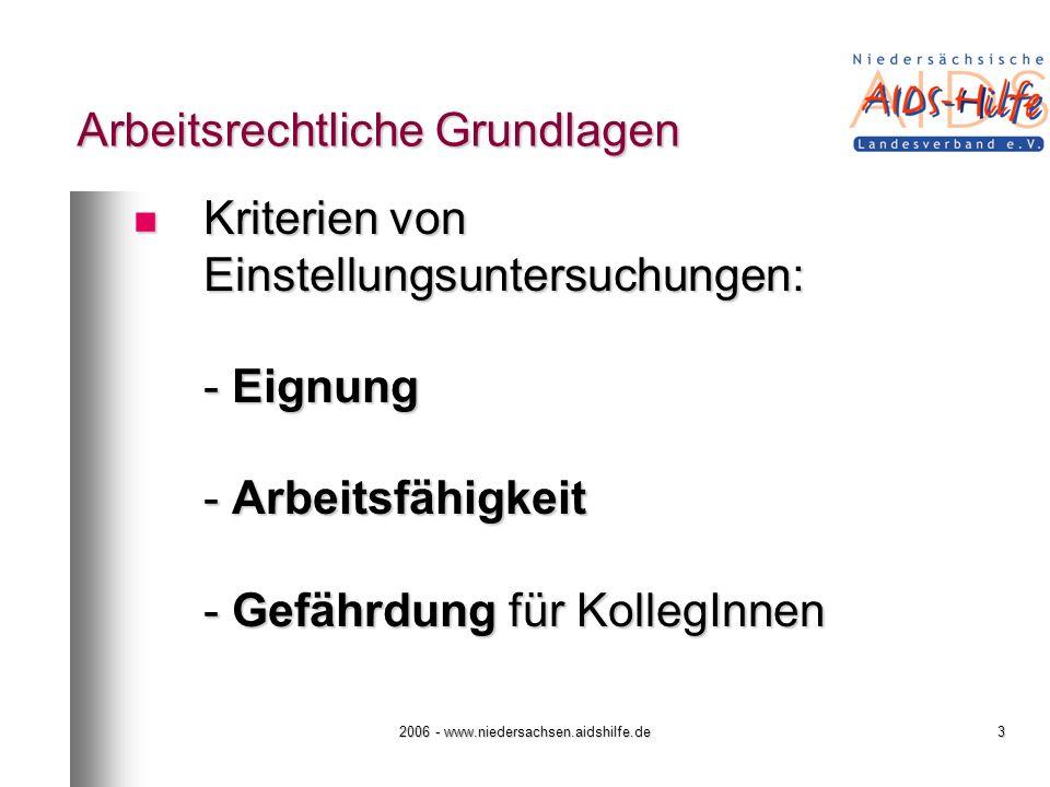 2006 - www.niedersachsen.aidshilfe.de3 Arbeitsrechtliche Grundlagen Kriterien von Einstellungsuntersuchungen: - Eignung - Arbeitsfähigkeit - Gefährdung für KollegInnen Kriterien von Einstellungsuntersuchungen: - Eignung - Arbeitsfähigkeit - Gefährdung für KollegInnen